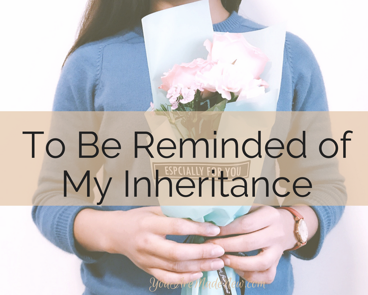 To Be Reminded Of My Inheritance